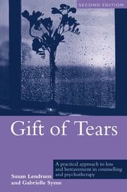 Gift of Tears - A Practical Approach to Loss and Bereavement in Counselling and Psychotherapy ebook by Susan Lendrum,Gabrielle Syme