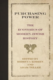 Purchasing Power: The Economics of Modern Jewish History ebook by Kobrin, Rebecca
