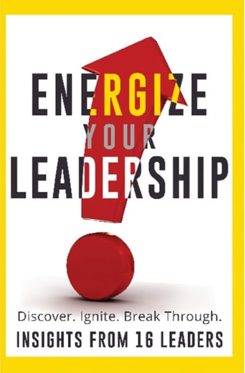 Energize Your Leadership - Discover, Ignite, Break Through ebook by Energized Leaders, LLC,Larae Quy,Cynthia Bazin,Carol Dougherty,John Thurlbeck,Barry Smith,Alli Polin,Chery Gegelman,Karin Hurt,Terri Klass,Daniel Buhr,Hoda Maalouf,Jon Mertz,Lalita Raman,Scott Mabry,Susan Mazza,Tony Vengrove