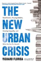 The New Urban Crisis - Gentrification, Housing Bubbles, Growing Inequality, and What We Can Do About It ebook by Richard Florida
