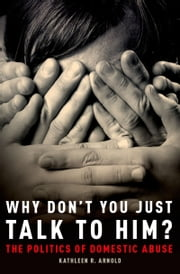 Why Don't You Just Talk to Him? - The Politics of Domestic Abuse ebook by Kathleen R. Arnold