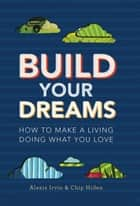 Build Your Dreams - How To Make a Living Doing What You Love ebook by Chip Hiden, Alexis Irvin