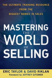 Mastering the World of Selling - The Ultimate Training Resource from the Biggest Names in Sales ebook by Eric Taylor,David Riklan,Jeffrey Gitomer