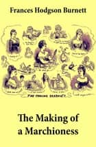 The Making of a Marchioness (Emily Fox-Seton, Complete) ebook by Frances Hodgson Burnett