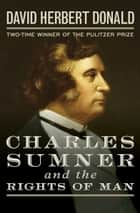 Charles Sumner and the Rights of Man ebook by David Herbert Donald