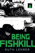 Being Fishkill ebook by Ruth Lehrer