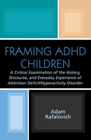 Framing ADHD Children - A Critical Examination of the History, Discourse, and Everyday Experience of Attention Deficit/Hyperactivity Disorder ebook by Adam Rafalovich