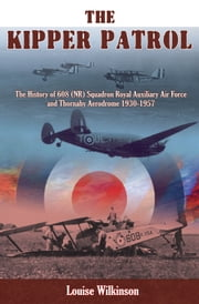 The Kipper Patrol - The History of 608 (NR) Squadron Royal Auxiliary Air Force and Thornaby Aerodrome 1930-1957 ebook by Louise Wilkinson