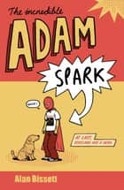 The Incredible Adam Spark ebook by Alan Bissett