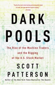Dark Pools - The Rise of the Machine Traders and the Rigging of the U.S. Stock Market ebook by Scott Patterson
