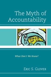 The Myth of Accountability - What Don't We Know? ebook by Eric S. Glover