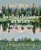 How to Build a Relationship with the God of Your Understanding: Part Three Living Life Fully ebook by Jane Beach