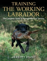Training The Working Labrador - The Complete Guide To Management And Training ebook by Jeremy Hunt