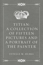 Titian: a collection of fifteen pictures and a portrait of the painter ebook by Estelle M. Hurll