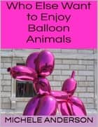 Who Else Want to Enjoy Balloon Animals ebook by Michele Anderson