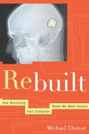 Rebuilt - My Journey Back to the Hearing World ebook by Michael Chorost