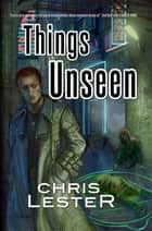 Things Unseen ebook by Chris Lester
