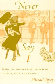 Never Say I - Sexuality and the First Person in Colette, Gide, and Proust ebook by Michael Lucey,Michèle Aina Barale,Jonathan Goldberg,Michael Moon,Eve  Kosofsky Sedgwick