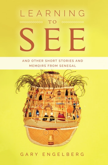 Learning to See - And Other Stories and Memoirs from Senegal ebook by Gary Engelberg