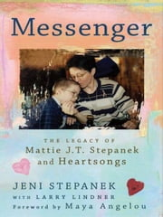 Messenger - The Legacy of Mattie J.T. Stepanek and Heartsongs ebook by Jeni Stepanek, Larry Lindner, Maya Angelou