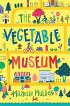 The Vegetable Museum ebook by Michelle Mulder