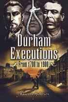 Durham Executions - From 1700 to 1900 ebook by Maureen Anderson