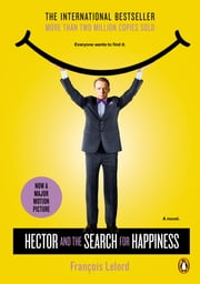 Hector and the Search for Happiness - A Novel (Movie Tie-in) ebook by Francois Lelord