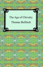 The Age of Chivalry, or Legends of King Arthur ebook by Thomas Bulfinch