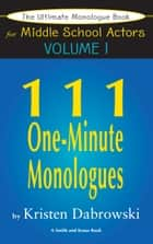 The Ultimate Monologue Book for Middle School Actors Volume I: 111 One-Minute Monologues ebook by Kristen Dabrowski