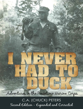 I Never Had to Duck - Adventures in the Peacetime Marine Corps ebook by C.A. Peters