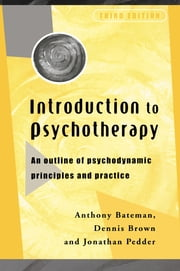 Introduction to Psychotherapy - An Outline of Psychodynamic Principles and Practice ebook by Dr Anthony Bateman,Dennis Brown,Jonathon Pedder