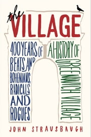 The Village - 400 Years of Beats and Bohemians, Radicals and Rogues, a History of Greenwich Village ebook by John Strausbaugh