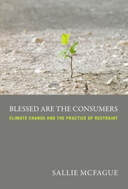 Blessed are the Consumers - Climate Change and the Practice of Restraint ebook by Sallie McFague