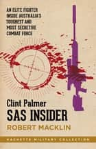 SAS Insider - An elite SAS fighter on life in Australia's toughest and most secretive combat unit ebook by Clint Palmer, Robert Macklin
