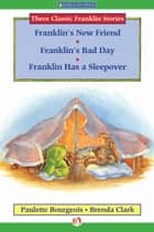 Franklin's New Friend, Franklin's Bad Day, and Franklin Has a Sleepover ebook by Paulette Bourgeois,Brenda Clark