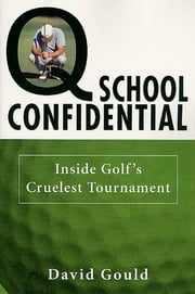 Q School Confidential - Inside Golf's Cruelest Tournament ebook by David Gould