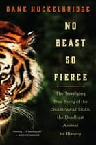 No Beast So Fierce - The Terrifying True Story of the Champawat Tiger, the Deadliest Man-Eater in History ebook by