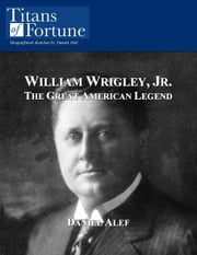 William Wrigley, Jr.: The Great American Legend ebook by Daniel Alef