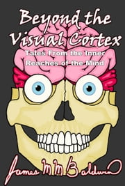 Beyond the Visual Cortex; Tales From the Inner Reaches of the Mind ebook by James M M Baldwin