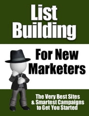 List Building for New Marketers - The Very Best Sites & Smartest Campaigns to Get You Started ebook by Thrivelearning Institute Library