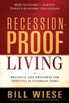 Recession-Proof Living - Practical Life Principles for Thriving in Uncertain Times ebook by Bill Wiese