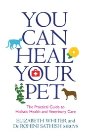 You Can Heal Your Pet - The Practical Guide to Holistic Health and Veterinary Care ebook by Elizabeth Whiter,Rohini Sathish