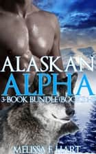 Alaskan Alpha: 3-Book Bundle (Books 1-3) ebook by Melissa F. Hart
