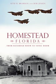 Homestead, Florida - From Railroad Boom to Sonic Boom ebook by Seth Bramson,Bob J. Jensen