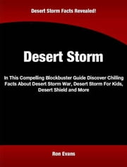 Desert Storm - In This Compelling Blockbuster Guide Discover Chilling Facts About Desert Storm War, Desert Storm For Kids, Desert Shield and More Storm ebook by Ron Evans