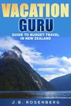 Vacation Guru Guide to Budget Travel in New Zealand ebook by J.B Rosenberg