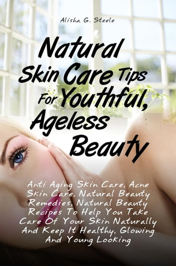 Natural Skin Care Tips For Youthful, Ageless Beauty - Anti Aging Skin Care, Acne Skin Care, Natural Beauty Remedies, Natural Beauty Recipes To Help You Take Care Of Your Skin Naturally And Keep It Healthy, Glowing And Young Looking ebook by Alisha G. Steele