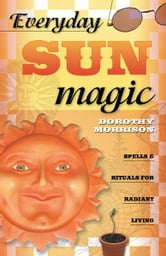 Everyday Sun Magic: Spells & Rituals for Radiant Living ebook by Dorothy Morrison