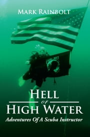 Hell Or High Water - Adventures Of A Scuba Instructor ebook by Mark Rainbolt