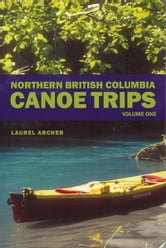 Northern British Columbia Canoe Trips - Volume One ebook by Laurel Archer